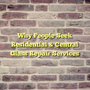 Why People Seek Residential & Central Glass Repair Services