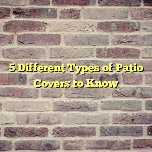 5 Different Types of Patio Covers to Know