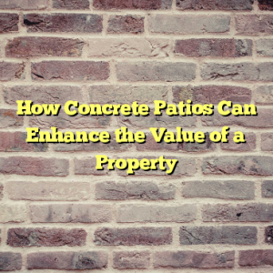 How Concrete Patios Can Enhance the Value of a Property