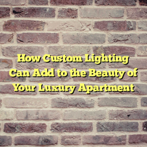 How Custom Lighting Can Add to the Beauty of Your Luxury Apartment