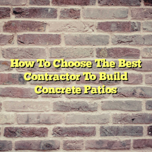 How To Choose The Best Contractor To Build Concrete Patios