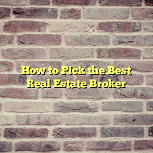 How to Pick the Best Real Estate Broker