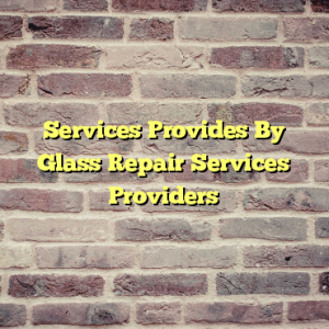Services Provides By Glass Repair Services Providers