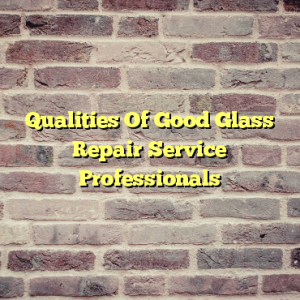 Qualities Of Good Glass Repair Service Professionals