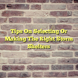 Tips On Selecting Or Making The Right Storm Shelters