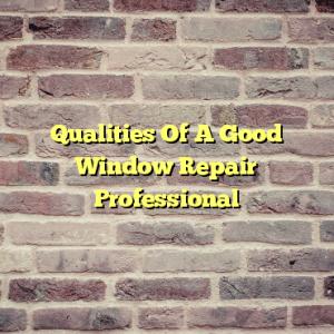 Qualities Of A Good Window Repair Professional