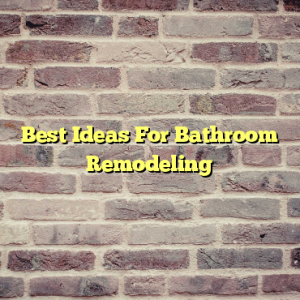 Best Ideas For Bathroom Remodeling