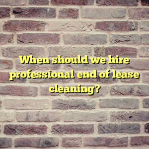 When should we hire professional end of lease cleaning?